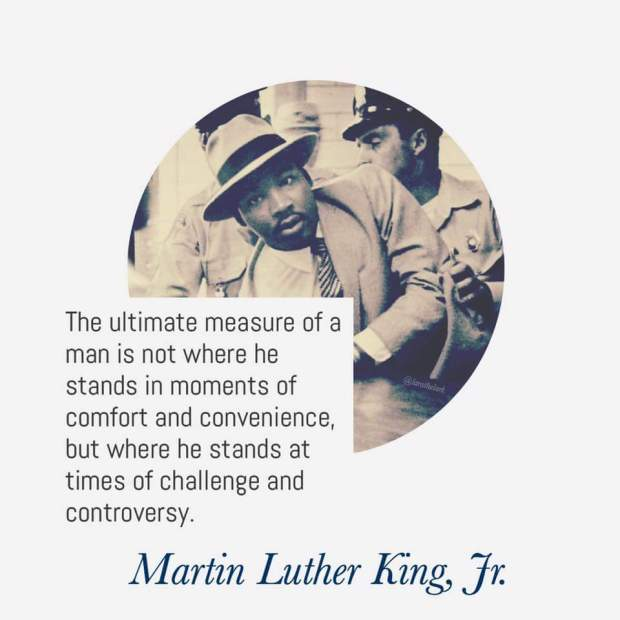 The ultimate measure of a man is not where he stands in moments of comfort or convenience, but where he stands at times of challenge or controversy. -Dr. Martin Luther King, Jr.